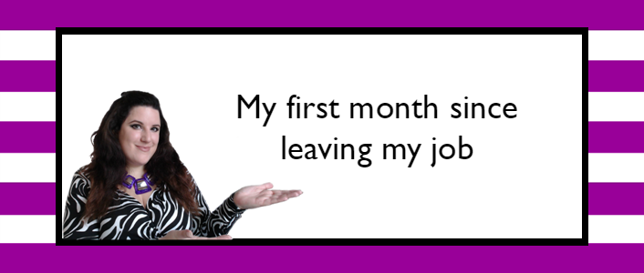 My first month since leaving my job